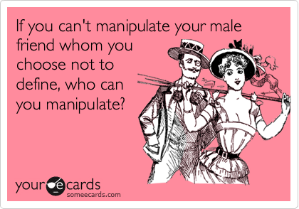 If you can't manipulate your male friend whom you