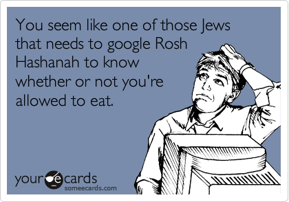 You seem like one of those Jews that needs to google Rosh 