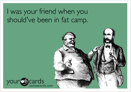 I was your friend when you should've been in fat camp.