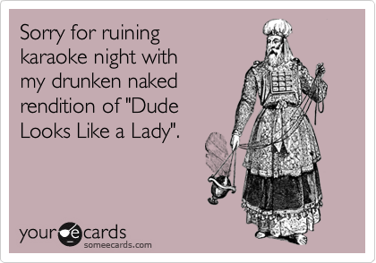 """Sorry for ruining karaoke night with my drunken nakedrendition of """"Dude Looks Like a Lady""""."""