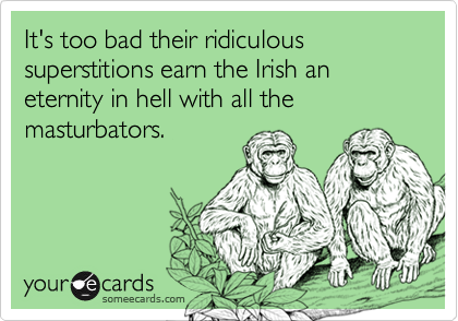 It's too bad their ridiculous superstitions earn the Irish an eternity in hell with all the masturbators.
