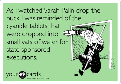 As I watched Sarah Palin drop the puck I was reminded of thecyanide tablets thatwere dropped intosmall vats of water forstate sponsoredexecutions.