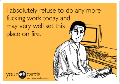 I absolutely refuse to do any more fucking work today and