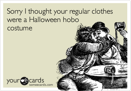 Sorry I thought your regular clothes were a Halloween hobocostume