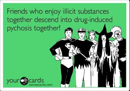 Friends who enjoy illicit substances together descend into drug-induced pychosis together!