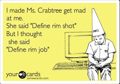 "I made Ms. Crabtree get madat me.She said ""Define rim shot""But I thought she said""Define rim job"""