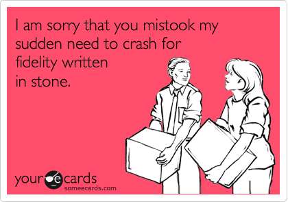 I am sorry that you mistook my sudden need to crash for fidelity written in stone.