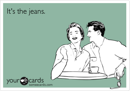 It's the jeans.