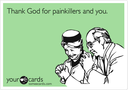 Thank God for painkillers and you.