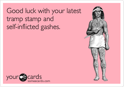 Good luck with your latest tramp stamp and self-inflicted gashes.