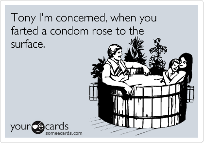 Tony I'm concerned, when you farted a condom rose to the surface.