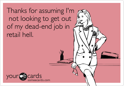 Thanks for assuming I'm not looking to get outof my dead-end job inretail hell.
