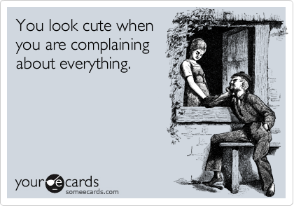 You look cute when you are complaining about everything.