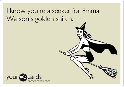 I know you're a seeker for Emma Watson's golden snitch.
