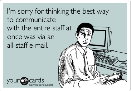 I'm sorry for thinking the best way to communicate with the entire staff at once was via an all-staff e-mail.