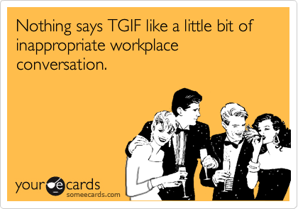 Nothing says TGIF like a little bit of inappropriate workplace conversation.
