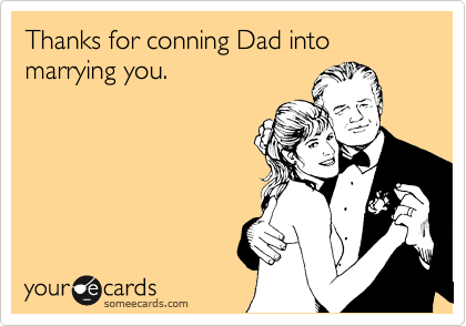 Thanks for conning Dad into marrying you.