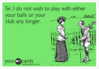 Sir, I do not wish to play with either your balls or yourclub any longer.