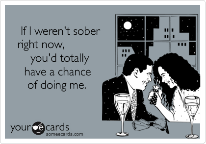 If I weren't sober  right now,       you'd totally     have a chance      of doing me.