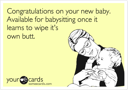 Congratulations on your new baby.  Available for babysitting once it learns to wipe it's