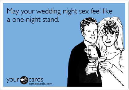 May your wedding night sex feel like a one-night stand.