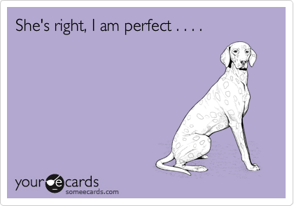 She's right, I am perfect . . . .