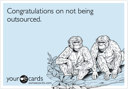 Congratulations on not being outsourced.