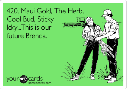 420, Maui Gold, The Herb,Cool Bud, StickyIcky...This is our future Brenda.