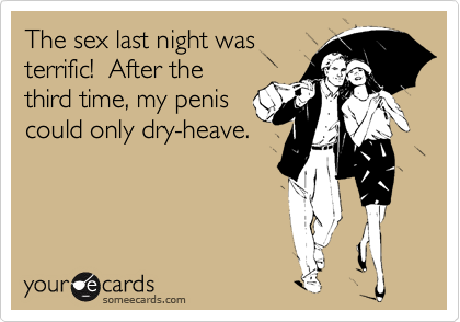 The sex last night was terrific!  After the third time, my penis could only dry-heave.