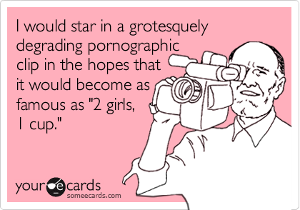 """I would star in a grotesquelydegrading pornographicclip in the hopes thatit would become asfamous as """"2 girls,1 cup."""""""