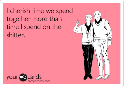 I cherish time we spend