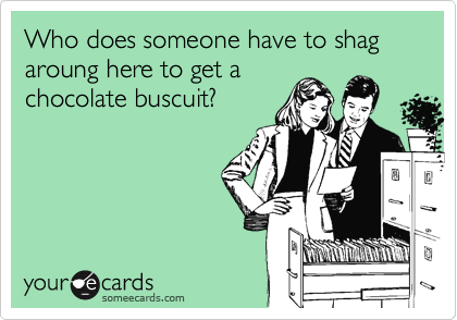 Who does someone have to shag aroung here to get a