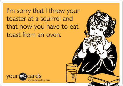 I'm sorry that I threw your