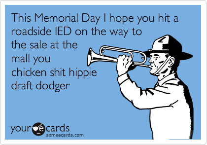 This Memorial Day I hope you hit a roadside IED on the way to the sale at the mall you chicken shit hippie draft dodger