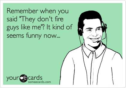 """Remember when yousaid """"They don't fireguys like me""""? It kind ofseems funny now..."""
