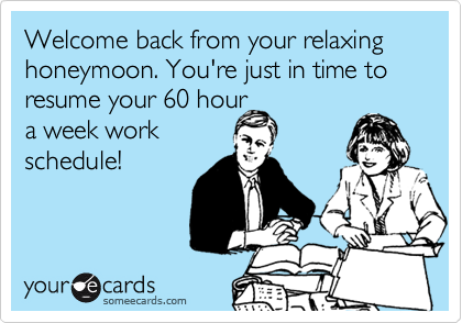 Welcome back from your relaxing honeymoon. You're just in time to resume your 60 hour a week workschedule!