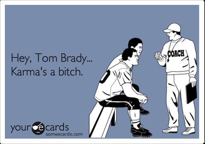 Hey, Tom Brady... Karma's a bitch.