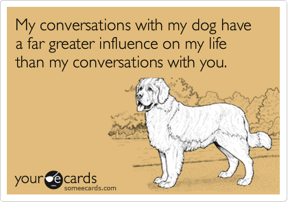 My conversations with my dog have a far greater influence on my life than my conversations with you.