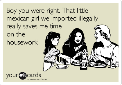 Boy you were right. That little mexican girl we imported illegally really saves me time on the housework!