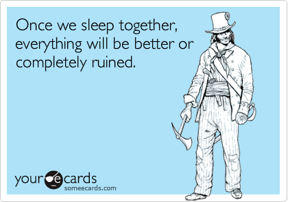 Once we sleep together,everything will be better orcompletely ruined.