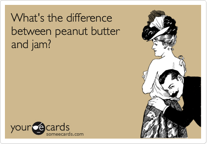 someecards.com - What's the difference between peanut butter and jam?