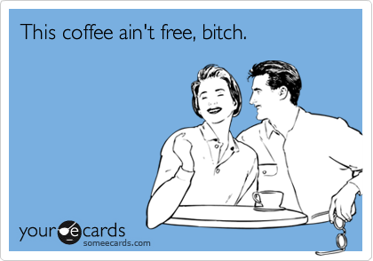 This coffee ain't free, bitch.