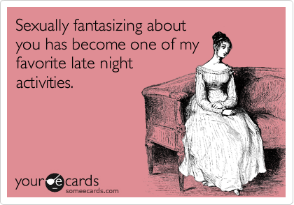 Sexually fantasizing about you has become one of my favorite late night activities.