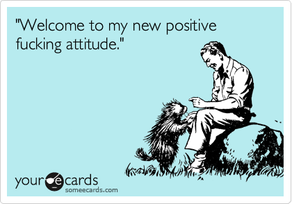 """""""Welcome to my new positive fucking attitude."""""""