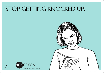 STOP GETTING KNOCKED UP.