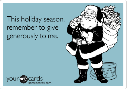 This holiday season,remember to givegenerously to me.