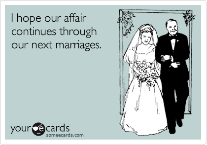I hope our affair continues through our next marriages.