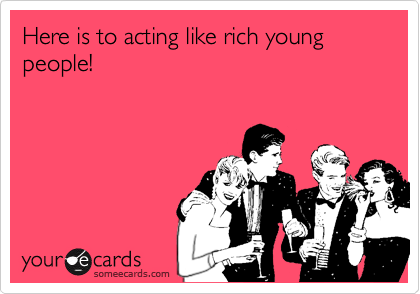 Here is to acting like rich young people!