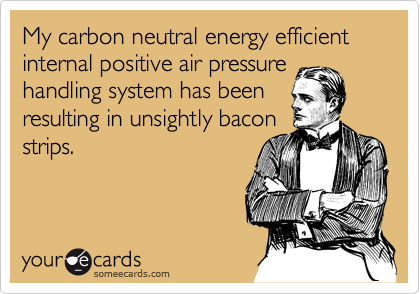 My carbon neutral energy efficient internal positive air pressure handling system has been resulting in unsightly bacon strips.