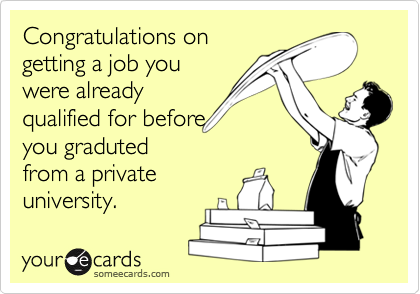 Congratulations ongetting a job youwere alreadyqualified for beforeyou gradutedfrom a privateuniversity.
